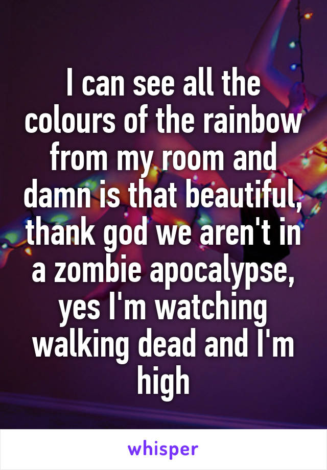 I can see all the colours of the rainbow from my room and damn is that beautiful, thank god we aren't in a zombie apocalypse, yes I'm watching walking dead and I'm high