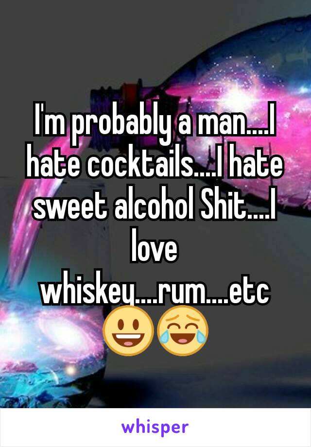 I'm probably a man....I hate cocktails....I hate sweet alcohol Shit....I love whiskey....rum....etc 😃😂