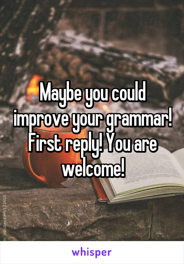 Maybe you could improve your grammar! First reply! You are welcome!