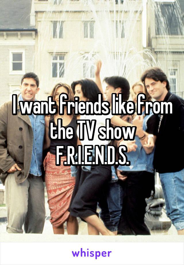 I want friends like from the TV show F.R.I.E.N.D.S.