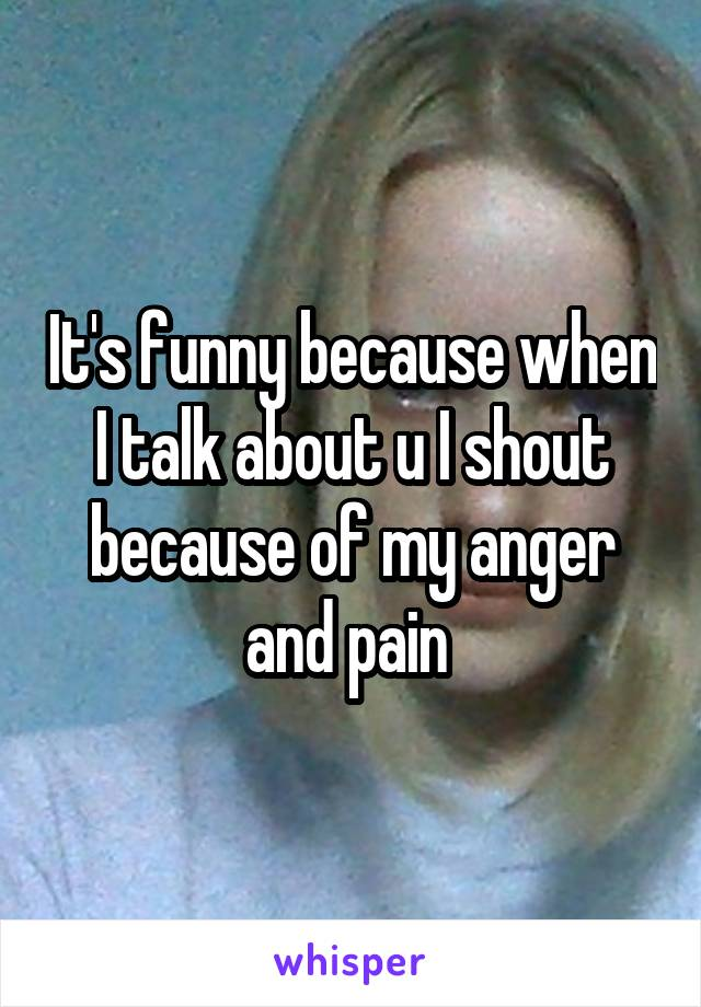 It's funny because when I talk about u I shout because of my anger and pain