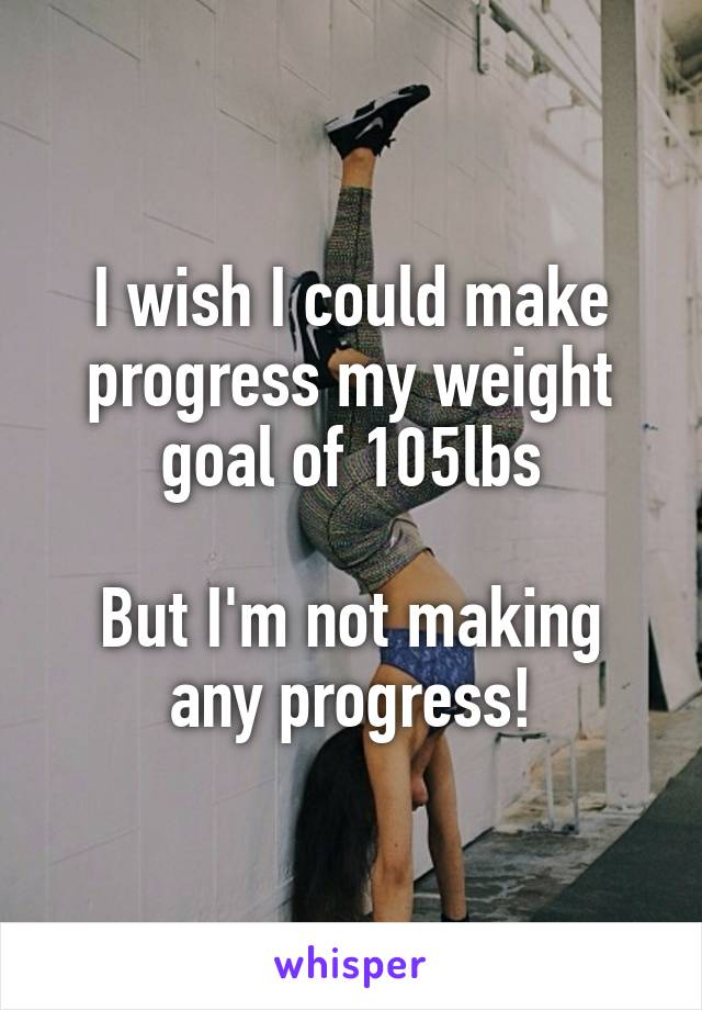 I wish I could make progress my weight goal of 105lbs  But I'm not making any progress!