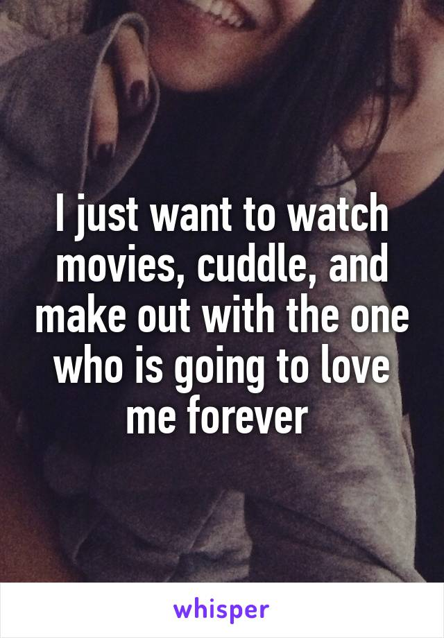 I just want to watch movies, cuddle, and make out with the one who is going to love me forever