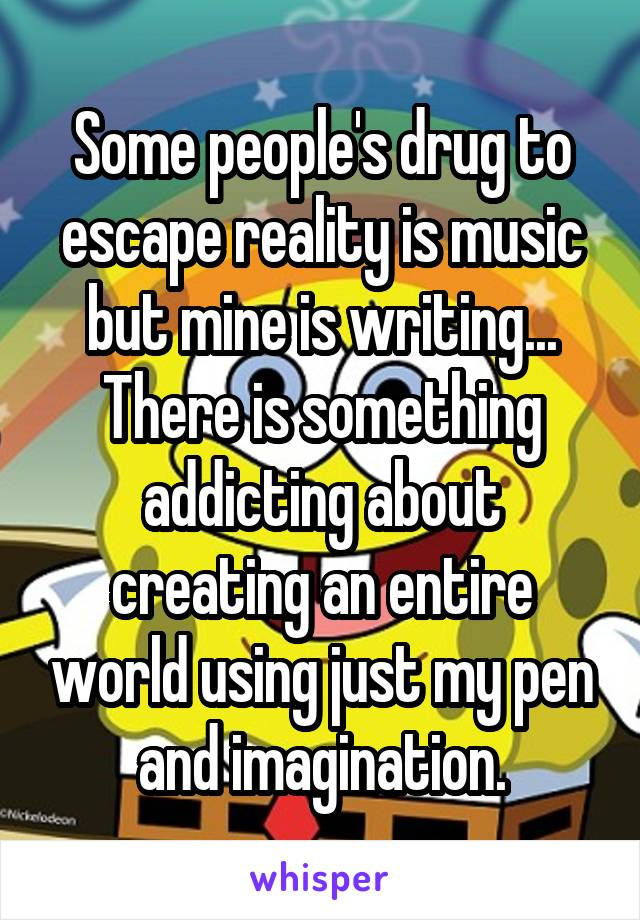 Some people's drug to escape reality is music but mine is writing... There is something addicting about creating an entire world using just my pen and imagination.