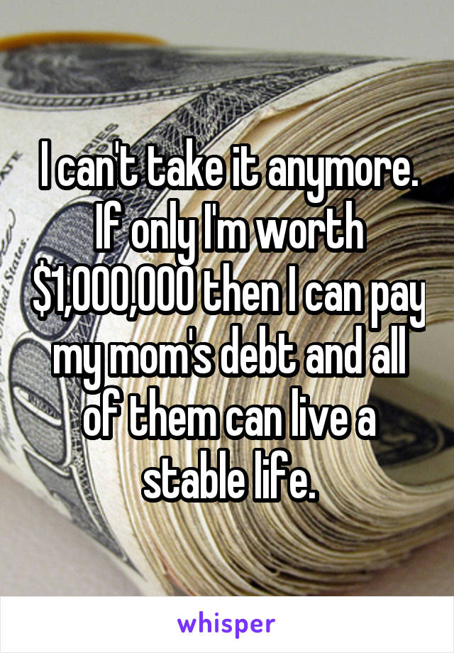 I can't take it anymore. If only I'm worth $1,000,000 then I can pay my mom's debt and all of them can live a stable life.