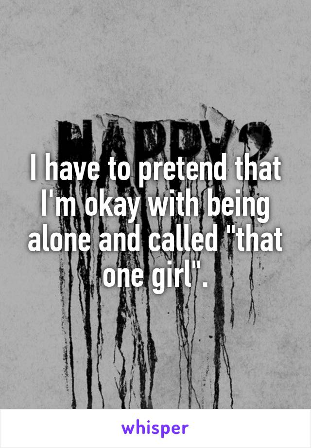 "I have to pretend that I'm okay with being alone and called ""that one girl""."
