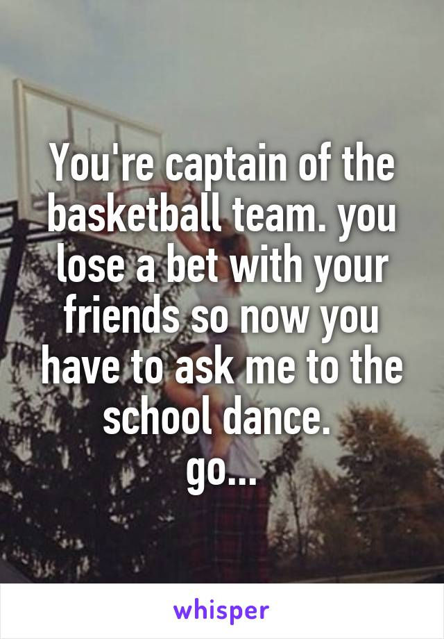 You're captain of the basketball team. you lose a bet with your friends so now you have to ask me to the school dance.  go...