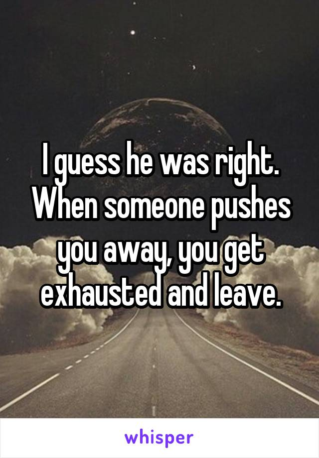 I guess he was right. When someone pushes you away, you get exhausted and leave.