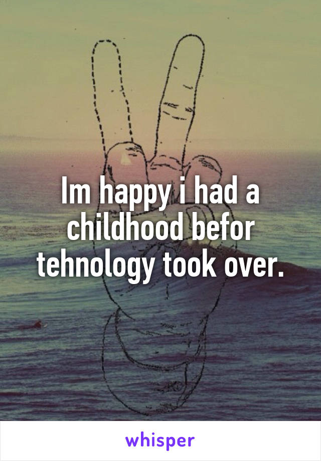 Im happy i had a childhood befor tehnology took over.