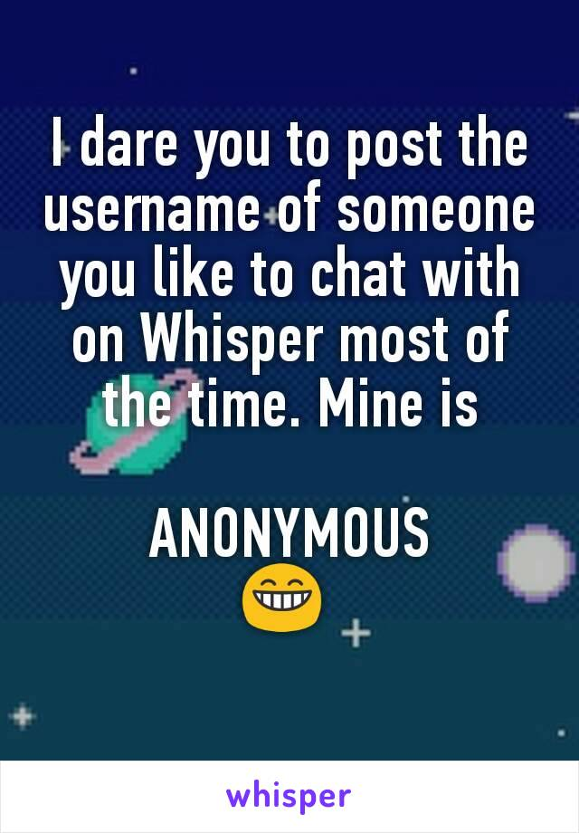 I dare you to post the username of someone you like to chat with on Whisper most of the time. Mine is  ANONYMOUS 😁