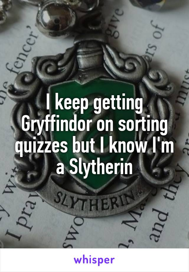 I keep getting Gryffindor on sorting quizzes but I know I'm a Slytherin