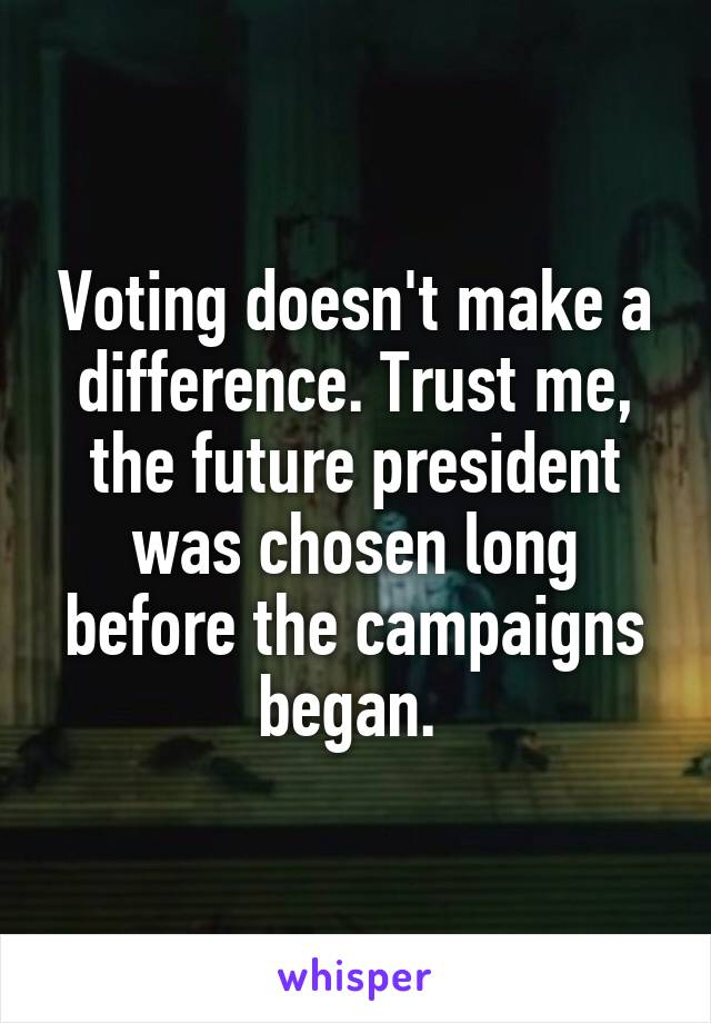 Voting doesn't make a difference. Trust me, the future president was chosen long before the campaigns began.