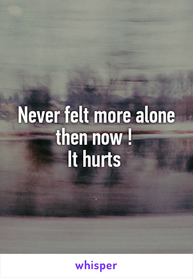Never felt more alone then now !  It hurts