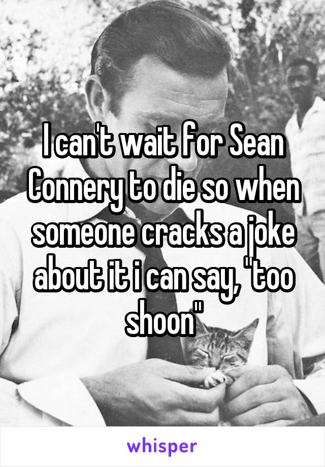 "I can't wait for Sean Connery to die so when someone cracks a joke about it i can say, ""too shoon"""