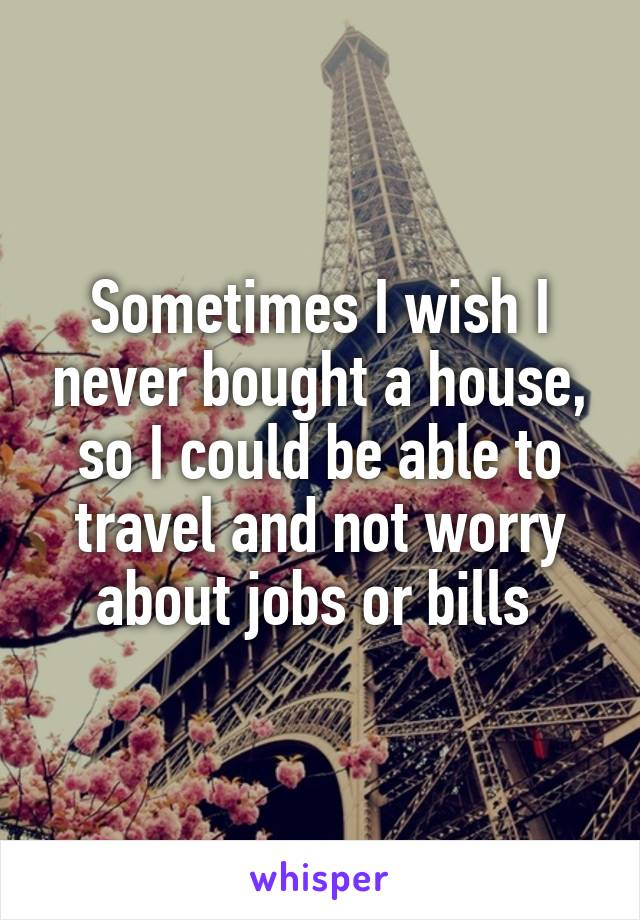 Sometimes I wish I never bought a house, so I could be able to travel and not worry about jobs or bills