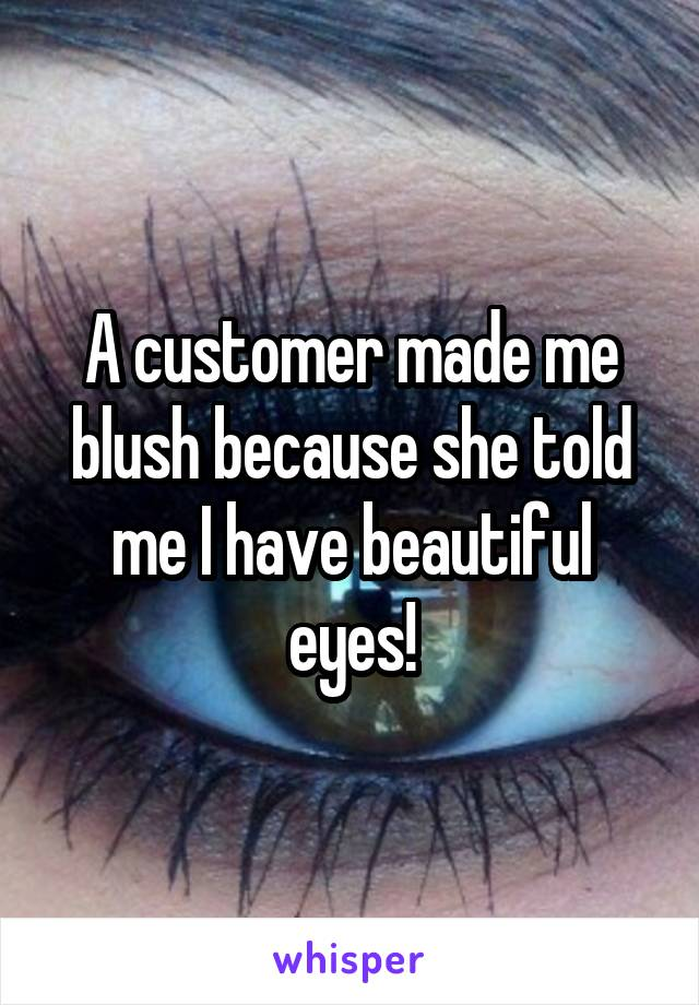 A customer made me blush because she told me I have beautiful eyes!