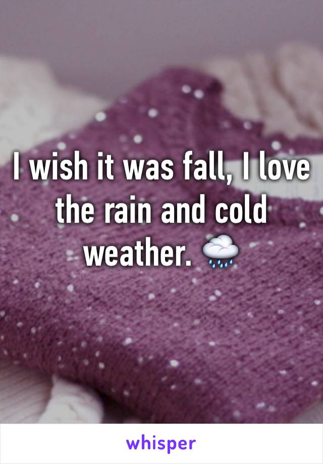 I wish it was fall, I love the rain and cold weather. 🌧