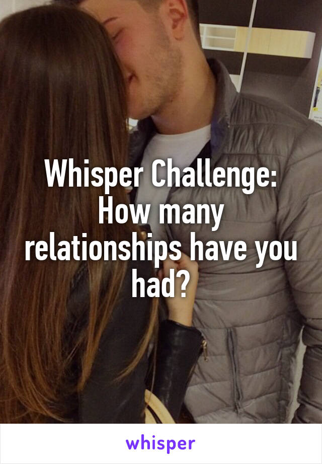 Whisper Challenge: How many relationships have you had?