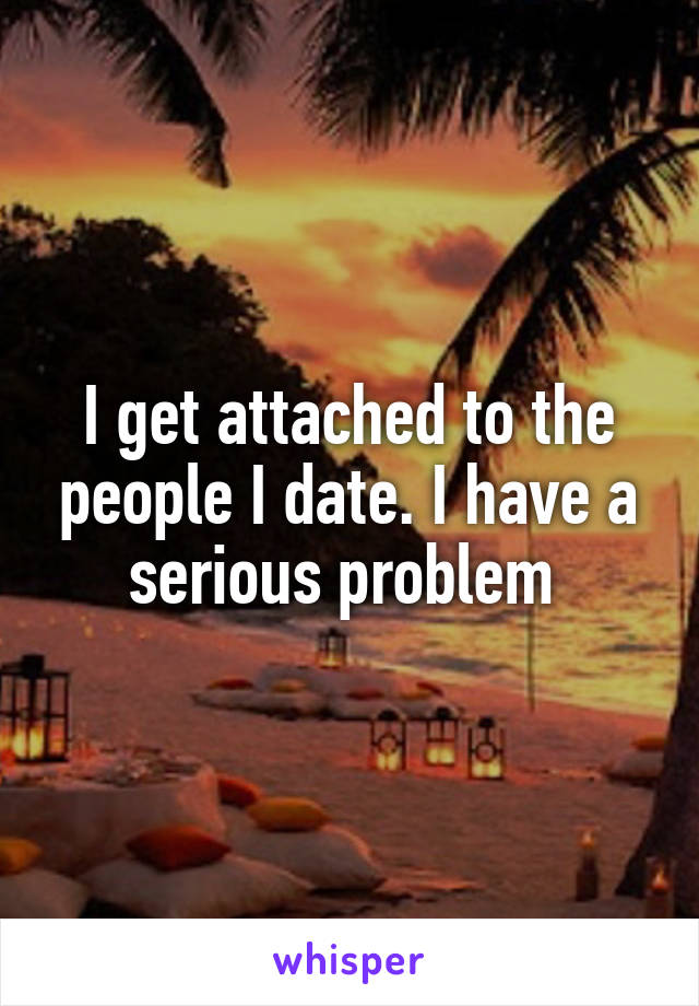 I get attached to the people I date. I have a serious problem