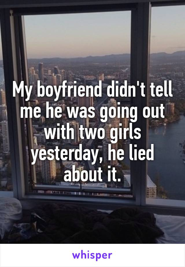 My boyfriend didn't tell me he was going out with two girls yesterday, he lied about it.
