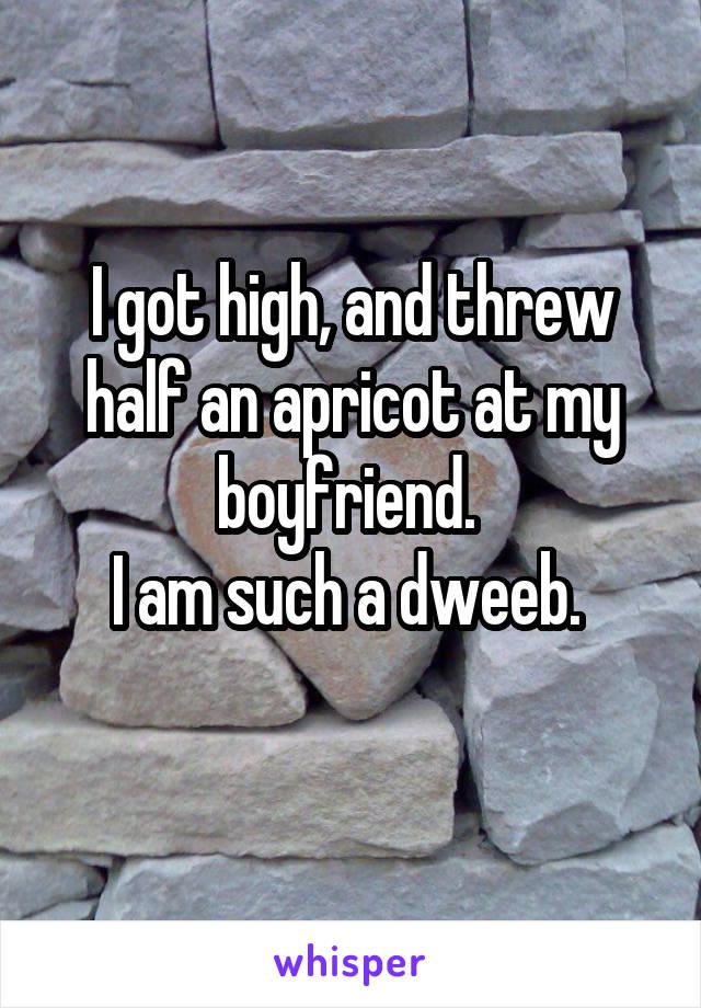 I got high, and threw half an apricot at my boyfriend.  I am such a dweeb.