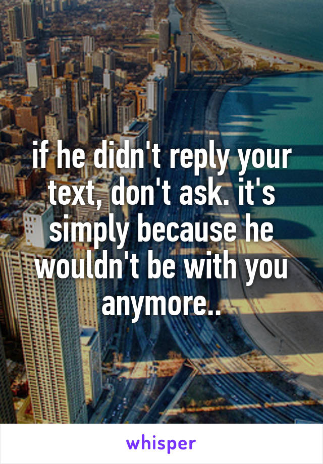 if he didn't reply your text, don't ask. it's simply because he wouldn't be with you anymore..