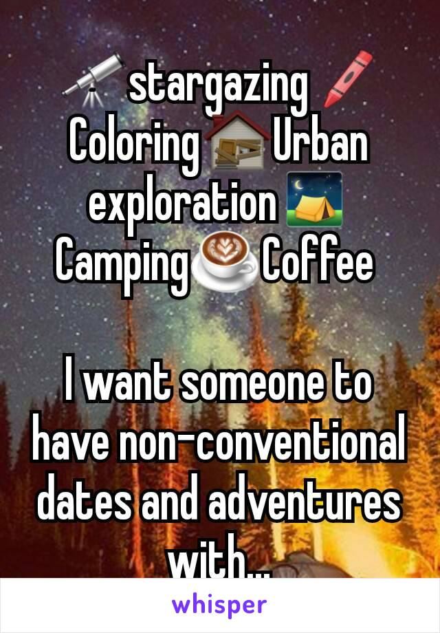 🔭stargazing🖍Coloring🏚Urban exploration⛺Camping☕Coffee   I want someone to have non-conventional dates and adventures with...