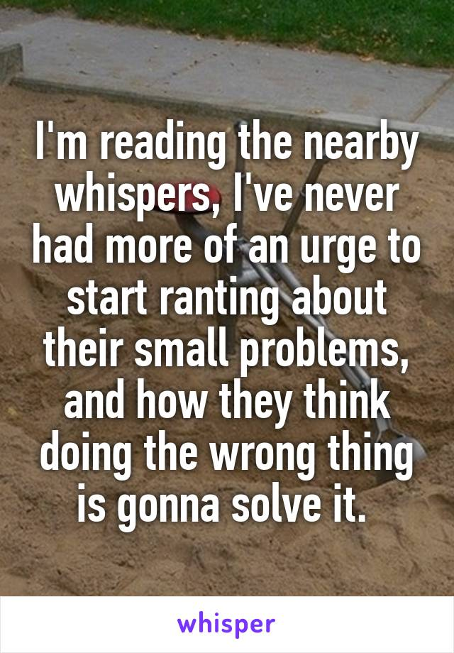 I'm reading the nearby whispers, I've never had more of an urge to start ranting about their small problems, and how they think doing the wrong thing is gonna solve it.