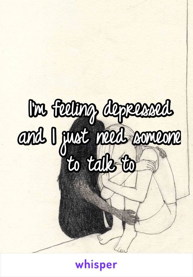 I'm feeling depressed and I just need someone to talk to