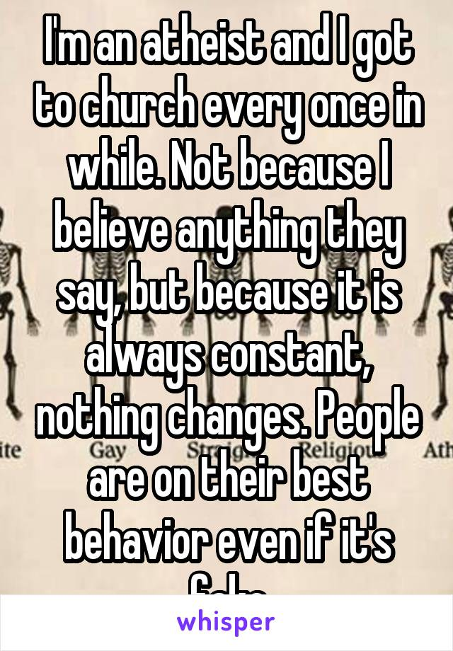 I'm an atheist and I got to church every once in while. Not because I believe anything they say, but because it is always constant, nothing changes. People are on their best behavior even if it's fake