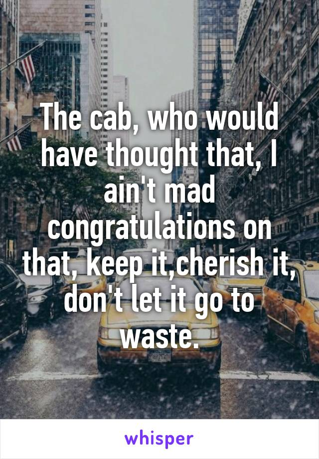 The cab, who would have thought that, I ain't mad congratulations on that, keep it,cherish it, don't let it go to waste.