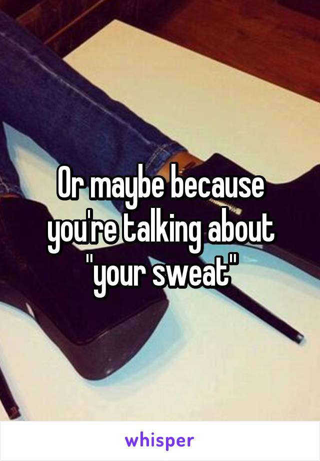 "Or maybe because you're talking about ""your sweat"""