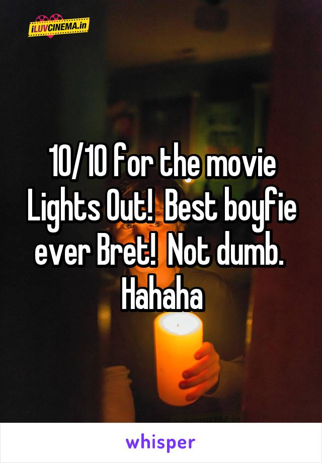 10/10 for the movie Lights Out!  Best boyfie ever Bret!  Not dumb.  Hahaha