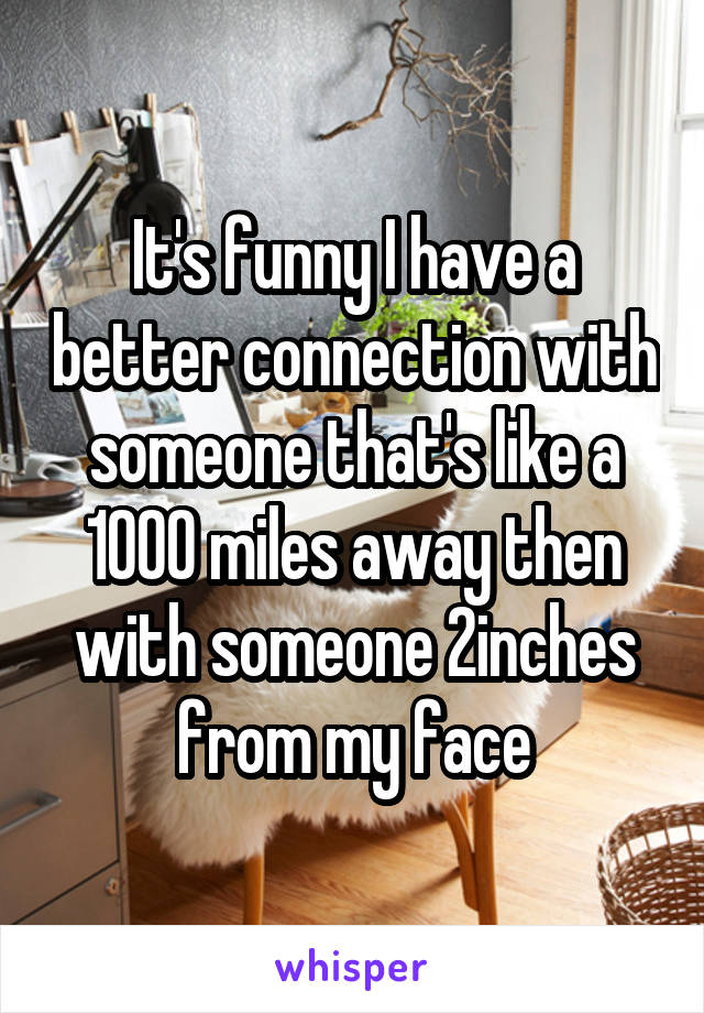 It's funny I have a better connection with someone that's like a 1000 miles away then with someone 2inches from my face