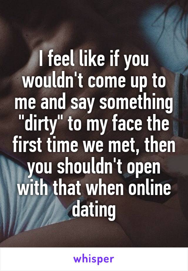 """I feel like if you wouldn't come up to me and say something """"dirty"""" to my face the first time we met, then you shouldn't open with that when online dating"""
