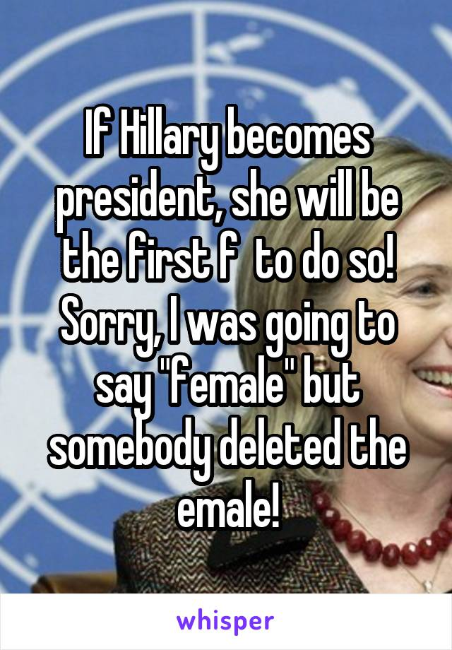 "If Hillary becomes president, she will be the first f  to do so! Sorry, I was going to say ""female"" but somebody deleted the emale!"