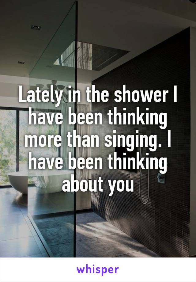 Lately in the shower I have been thinking more than singing. I have been thinking about you