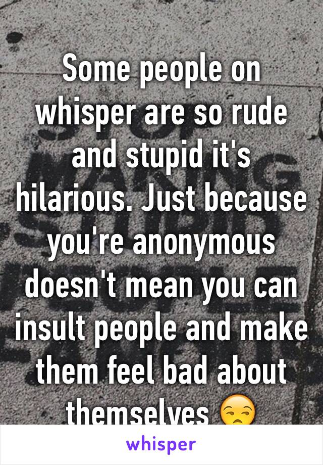Some people on whisper are so rude and stupid it's hilarious. Just because you're anonymous doesn't mean you can insult people and make them feel bad about themselves 😒