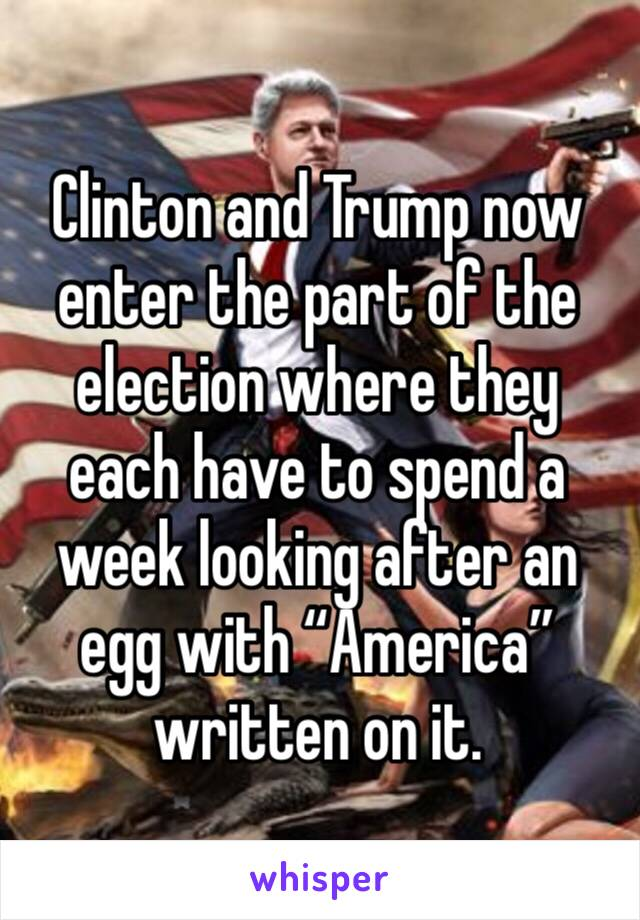 """Clinton and Trump now enter the part of the election where they each have to spend a week looking after an egg with """"America"""" written on it."""