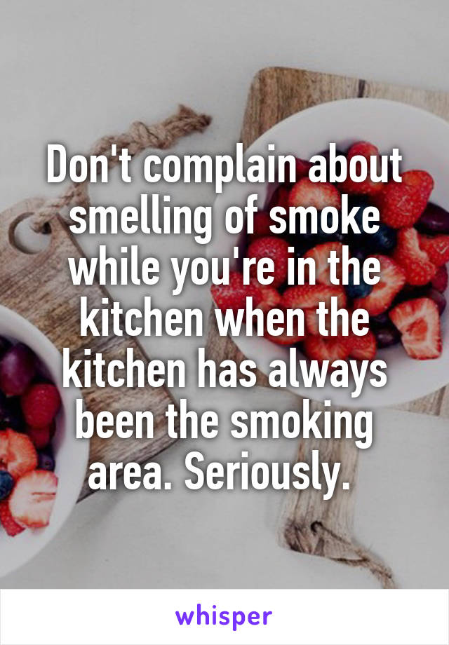 Don't complain about smelling of smoke while you're in the kitchen when the kitchen has always been the smoking area. Seriously.