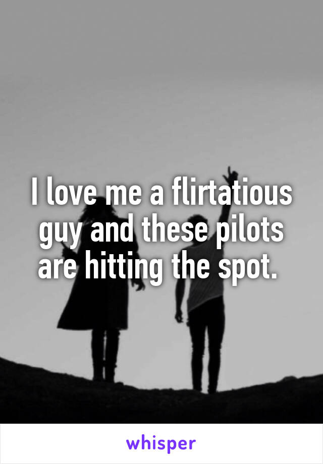 I love me a flirtatious guy and these pilots are hitting the spot.