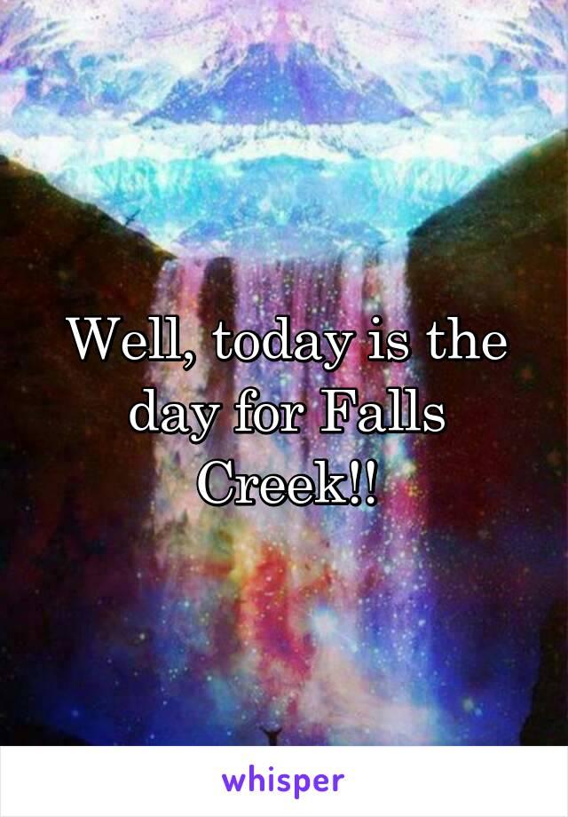 Well, today is the day for Falls Creek!!