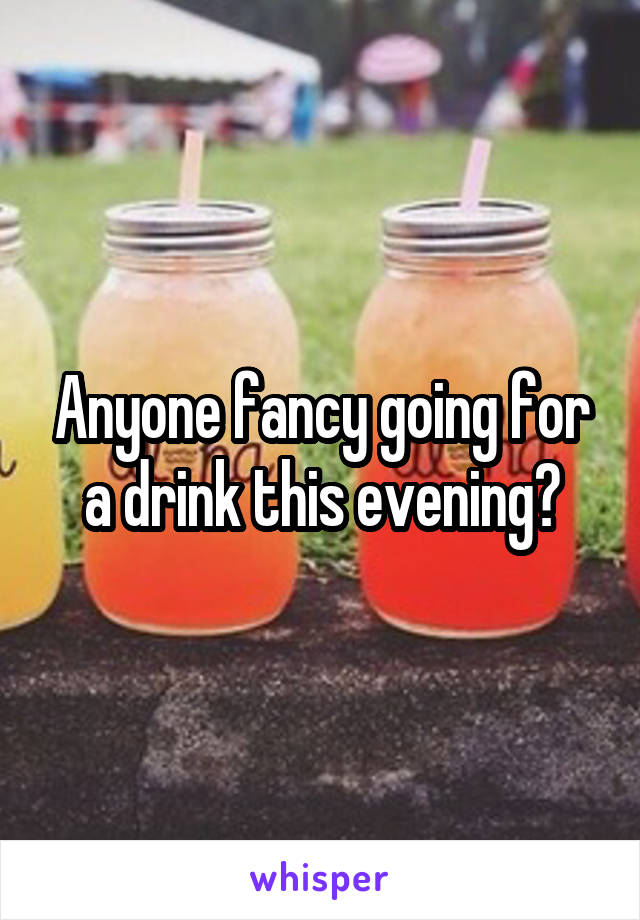 Anyone fancy going for a drink this evening?