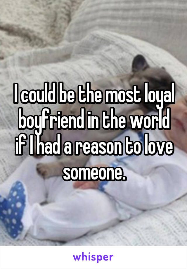 I could be the most loyal boyfriend in the world if I had a reason to love someone.
