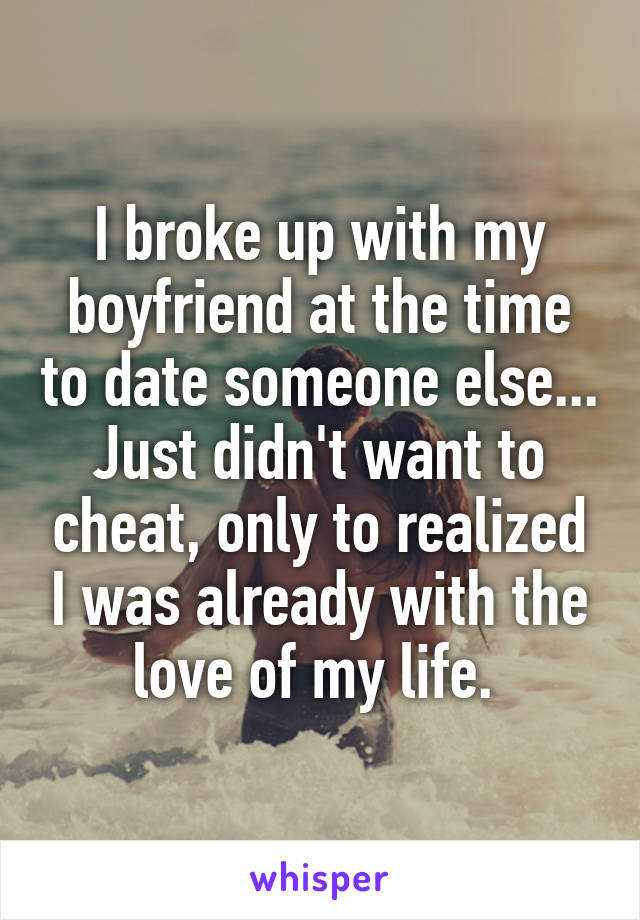 I broke up with my boyfriend at the time to date someone else... Just didn't want to cheat, only to realized I was already with the love of my life.
