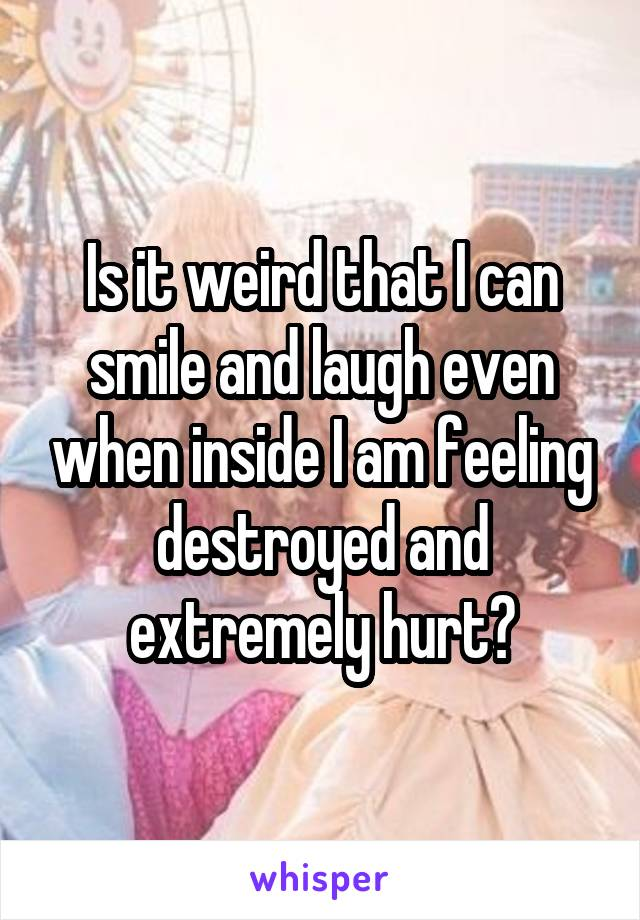 Is it weird that I can smile and laugh even when inside I am feeling destroyed and extremely hurt?