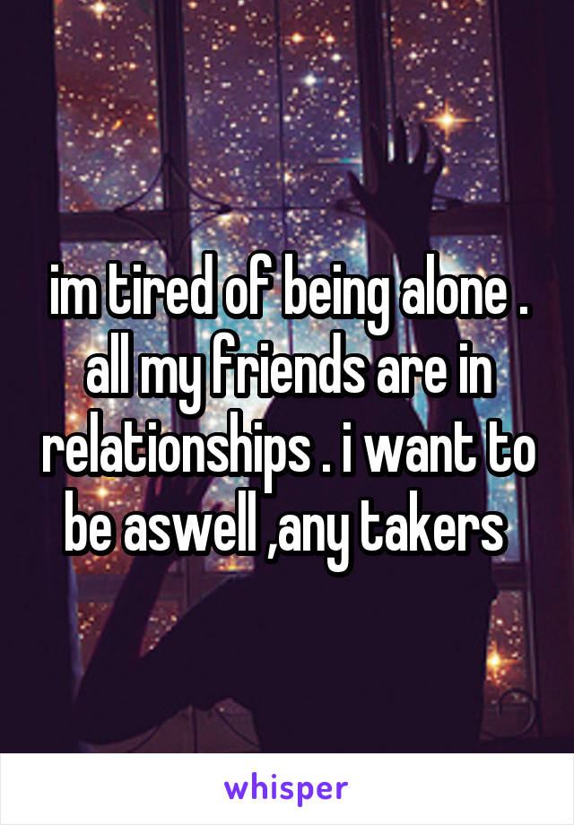 im tired of being alone . all my friends are in relationships . i want to be aswell ,any takers