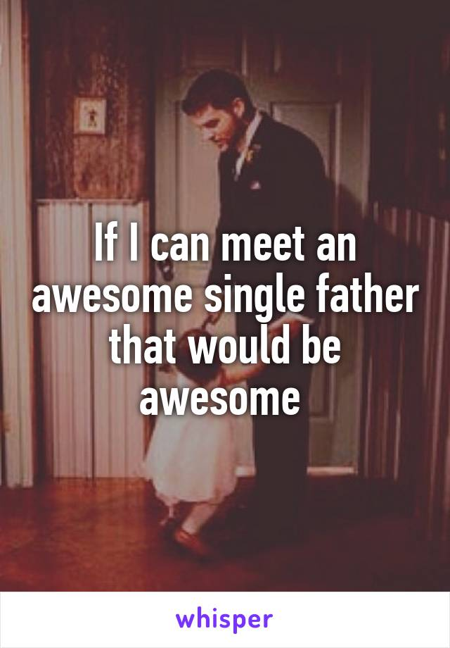 If I can meet an awesome single father that would be awesome