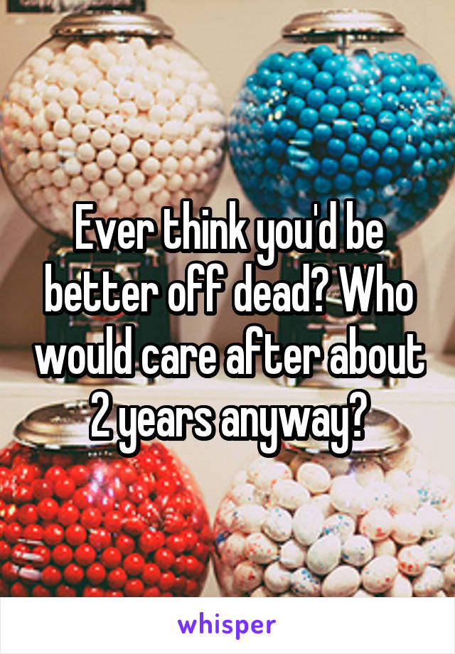 Ever think you'd be better off dead? Who would care after about 2 years anyway?