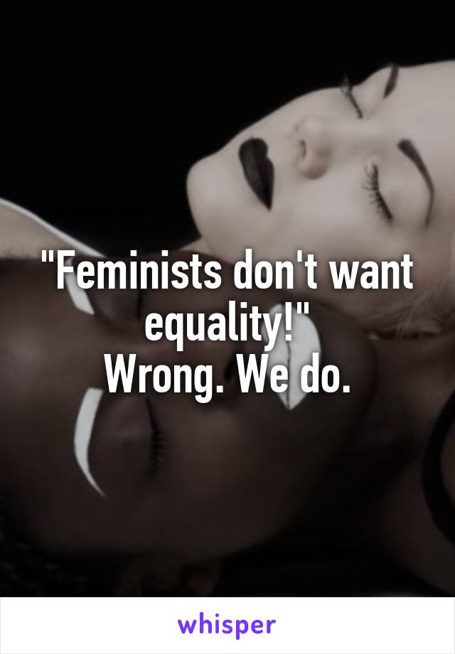 """""""Feminists don't want equality!"""" Wrong. We do."""